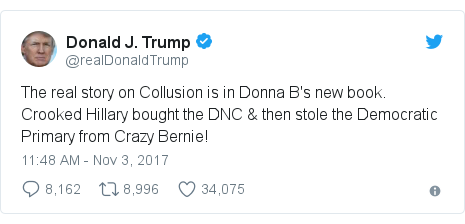 Twitter post by @realDonaldTrump: The real story on Collusion is in Donna B's new book. Crooked Hillary bought the DNC & then stole the Democratic Primary from Crazy Bernie!