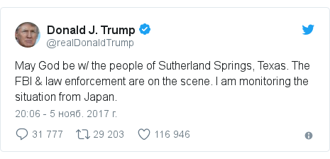 Twitter пост, автор: @realDonaldTrump: May God be w/ the people of Sutherland Springs, Texas. The FBI & law enforcement are on the scene. I am monitoring the situation from Japan.