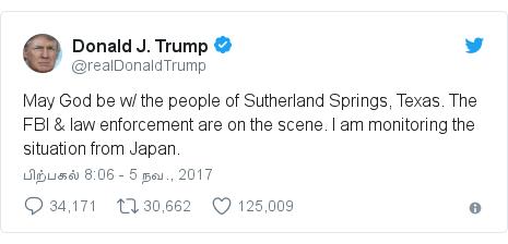 டுவிட்டர் இவரது பதிவு @realDonaldTrump: May God be w/ the people of Sutherland Springs, Texas. The FBI & law enforcement are on the scene. I am monitoring the situation from Japan.