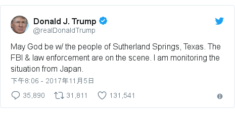 Twitter 用戶名 @realDonaldTrump: May God be w/ the people of Sutherland Springs, Texas. The FBI & law enforcement are on the scene. I am monitoring the situation from Japan.