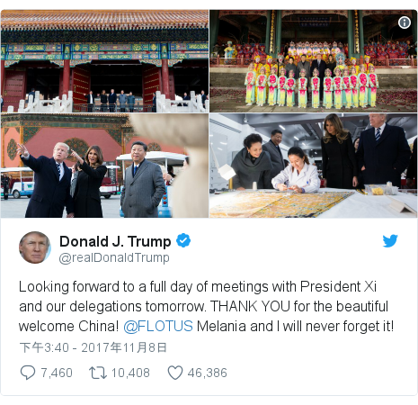 Twitter 用戶名 @realDonaldTrump: Looking forward to a full day of meetings with President Xi and our delegations tomorrow. THANK YOU for the beautiful welcome China! @FLOTUS Melania and I will never forget it!