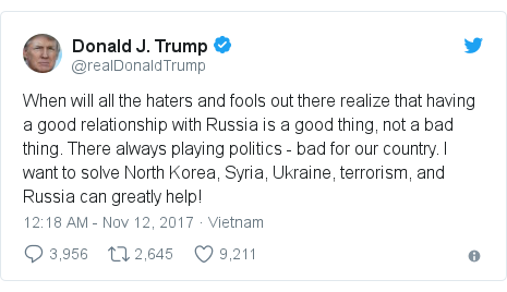 Twitter post by @realDonaldTrump: When will all the haters and fools out there realize that having a good relationship with Russia is a good thing, not a bad thing. There always playing politics - bad for our country. I want to solve North Korea, Syria, Ukraine, terrorism, and Russia can greatly help!