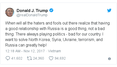 د @realDonaldTrump په مټ ټویټر  تبصره : When will all the haters and fools out there realize that having a good relationship with Russia is a good thing, not a bad thing. There always playing politics - bad for our country. I want to solve North Korea, Syria, Ukraine, terrorism, and Russia can greatly help!