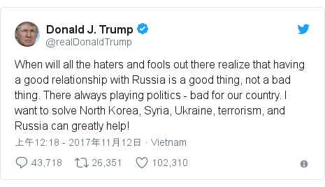 Twitter 用户名 @realDonaldTrump: When will all the haters and fools out there realize that having a good relationship with Russia is a good thing, not a bad thing. There always playing politics - bad for our country. I want to solve North Korea, Syria, Ukraine, terrorism, and Russia can greatly help!