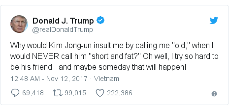 "Twitter post by @realDonaldTrump: Why would Kim Jong-un insult me by calling me ""old,"" when I would NEVER call him ""short and fat?"" Oh well, I try so hard to be his friend - and maybe someday that will happen!"
