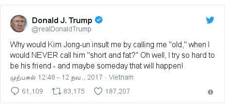 """டுவிட்டர் இவரது பதிவு @realDonaldTrump: Why would Kim Jong-un insult me by calling me """"old,"""" when I would NEVER call him """"short and fat?"""" Oh well, I try so hard to be his friend - and maybe someday that will happen!"""