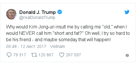 "Twitter допис, автор: @realDonaldTrump: Why would Kim Jong-un insult me by calling me ""old,"" when I would NEVER call him ""short and fat?"" Oh well, I try so hard to be his friend - and maybe someday that will happen!"