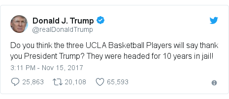 Twitter post by @realDonaldTrump: Do you think the three UCLA Basketball Players will say thank you President Trump? They were headed for 10 years in jail!