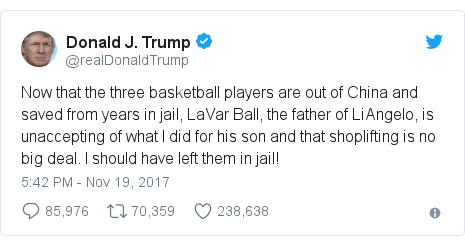 Twitter post by @realDonaldTrump: Now that the three basketball players are out of China and saved from years in jail, LaVar Ball, the father of LiAngelo, is unaccepting of what I did for his son and that shoplifting is no big deal. I should have left them in jail!