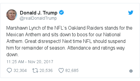 Twitter post by @realDonaldTrump: Marshawn Lynch of the NFL's Oakland Raiders stands for the Mexican Anthem and sits down to boos for our National Anthem. Great disrespect! Next time NFL should suspend him for remainder of season. Attendance and ratings way down.