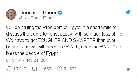 Twitter post by @realDonaldTrump: Will be calling the President of Egypt in a short while to discuss the tragic terrorist attack, with so much loss of life. We have to get TOUGHER AND SMARTER than ever before, and we will. Need the WALL, need the BAN! God bless the people of Egypt.