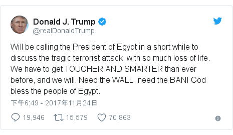 Twitter 用户名 @realDonaldTrump: Will be calling the President of Egypt in a short while to discuss the tragic terrorist attack, with so much loss of life. We have to get TOUGHER AND SMARTER than ever before, and we will. Need the WALL, need the BAN! God bless the people of Egypt.