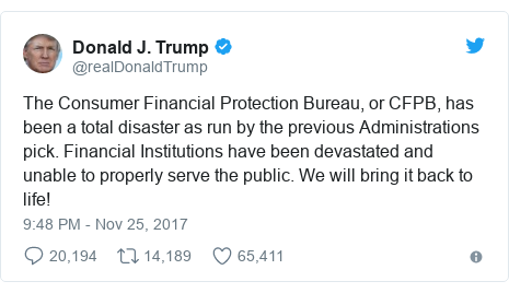 Twitter post by @realDonaldTrump: The Consumer Financial Protection Bureau, or CFPB, has been a total disaster as run by the previous Administrations pick. Financial Institutions have been devastated and unable to properly serve the public. We will bring it back to life!