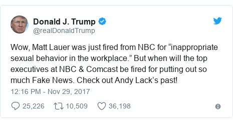 "Twitter post by @realDonaldTrump: Wow, Matt Lauer was just fired from NBC for ""inappropriate sexual behavior in the workplace."" But when will the top executives at NBC & Comcast be fired for putting out so much Fake News. Check out Andy Lack's past!"