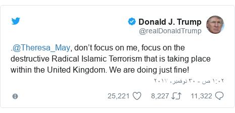 تويتر رسالة بعث بها @realDonaldTrump: .@Theresa_May, don't focus on me, focus on the destructive Radical Islamic Terrorism that is taking place within the United Kingdom. We are doing just fine!