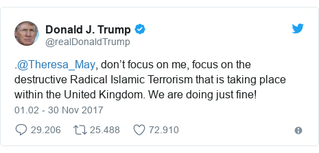 Twitter pesan oleh @realDonaldTrump: .@Theresa_May, don't focus on me, focus on the destructive Radical Islamic Terrorism that is taking place within the United Kingdom. We are doing just fine!