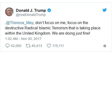 Twitter post by @realDonaldTrump: .@Theresa_May, don't focus on me, focus on the destructive Radical Islamic Terrorism that is taking place within the United Kingdom. We are doing just fine!