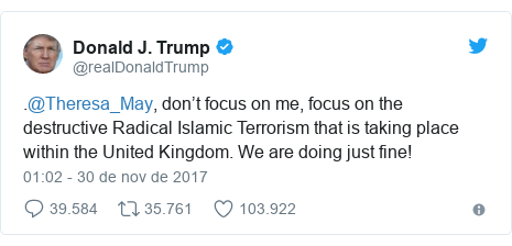 Twitter post de @realDonaldTrump: .@Theresa_May, don't focus on me, focus on the destructive Radical Islamic Terrorism that is taking place within the United Kingdom. We are doing just fine!