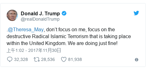 Twitter 用户名 @realDonaldTrump: .@Theresa_May, don't focus on me, focus on the destructive Radical Islamic Terrorism that is taking place within the United Kingdom. We are doing just fine!