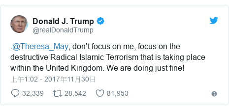 Twitter 用戶名 @realDonaldTrump: .@Theresa_May, don't focus on me, focus on the destructive Radical Islamic Terrorism that is taking place within the United Kingdom. We are doing just fine!