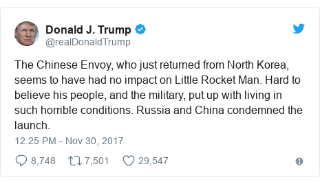 Twitter post by @realDonaldTrump: The Chinese Envoy, who just returned from North Korea, seems to have had no impact on Little Rocket Man. Hard to believe his people, and the military, put up with living in such horrible conditions. Russia and China condemned the launch.