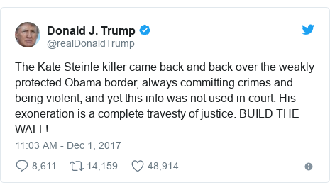 Twitter post by @realDonaldTrump: The Kate Steinle killer came back and back over the weakly protected Obama border, always committing crimes and being violent, and yet this info was not used in court. His exoneration is a complete travesty of justice. BUILD THE WALL!