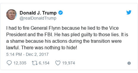 Twitter post by @realDonaldTrump: I had to fire General Flynn because he lied to the Vice President and the FBI. He has pled guilty to those lies. It is a shame because his actions during the transition were lawful. There was nothing to hide!