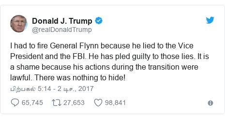 டுவிட்டர் இவரது பதிவு @realDonaldTrump: I had to fire General Flynn because he lied to the Vice President and the FBI. He has pled guilty to those lies. It is a shame because his actions during the transition were lawful. There was nothing to hide!