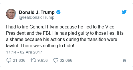 @realDonaldTrump tarafından yapılan Twitter paylaşımı: I had to fire General Flynn because he lied to the Vice President and the FBI. He has pled guilty to those lies. It is a shame because his actions during the transition were lawful. There was nothing to hide!