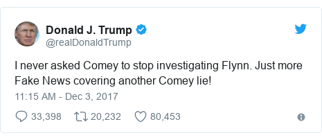 Twitter post by @realDonaldTrump: I never asked Comey to stop investigating Flynn. Just more Fake News covering another Comey lie!