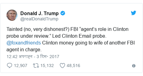 "ट्विटर पोस्ट @realDonaldTrump: Tainted (no, very dishonest?) FBI ""agent's role in Clinton probe under review."" Led Clinton Email probe. @foxandfriends  Clinton money going to wife of another FBI agent in charge."