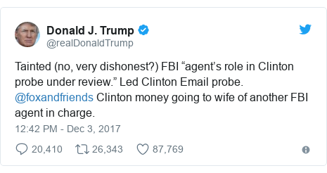 """Twitter post by @realDonaldTrump: Tainted (no, very dishonest?) FBI """"agent's role in Clinton probe under review."""" Led Clinton Email probe. @foxandfriends  Clinton money going to wife of another FBI agent in charge."""