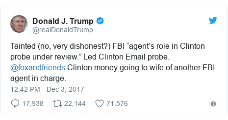 "د @realDonaldTrump په مټ ټویټر  تبصره : Tainted (no, very dishonest?) FBI ""agent's role in Clinton probe under review."" Led Clinton Email probe. @foxandfriends  Clinton money going to wife of another FBI agent in charge."