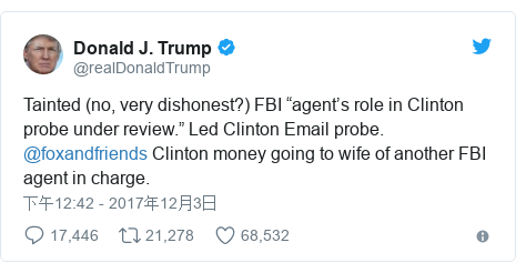 "Twitter 用户名 @realDonaldTrump: Tainted (no, very dishonest?) FBI ""agent's role in Clinton probe under review."" Led Clinton Email probe. @foxandfriends  Clinton money going to wife of another FBI agent in charge."