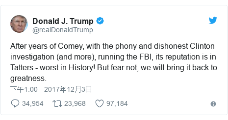 Twitter 用户名 @realDonaldTrump: After years of Comey, with the phony and dishonest Clinton investigation (and more), running the FBI, its reputation is in Tatters - worst in History! But fear not, we will bring it back to greatness.