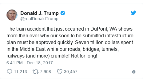 Twitter post by @realDonaldTrump: The train accident that just occurred in DuPont, WA shows more than ever why our soon to be submitted infrastructure plan must be approved quickly. Seven trillion dollars spent in the Middle East while our roads, bridges, tunnels, railways (and more) crumble! Not for long!