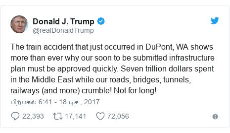 டுவிட்டர் இவரது பதிவு @realDonaldTrump: The train accident that just occurred in DuPont, WA shows more than ever why our soon to be submitted infrastructure plan must be approved quickly. Seven trillion dollars spent in the Middle East while our roads, bridges, tunnels, railways (and more) crumble! Not for long!