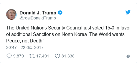 Publicación de Twitter por @realDonaldTrump: The United Nations Security Council just voted 15-0 in favor of additional Sanctions on North Korea. The World wants Peace, not Death!