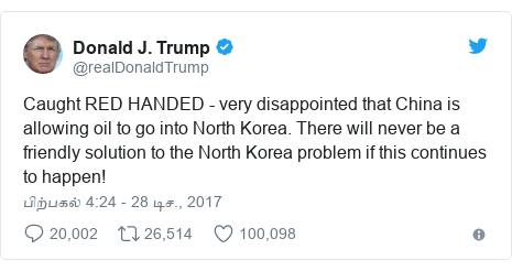டுவிட்டர் இவரது பதிவு @realDonaldTrump: Caught RED HANDED - very disappointed that China is allowing oil to go into North Korea. There will never be a friendly solution to the North Korea problem if this continues to happen!