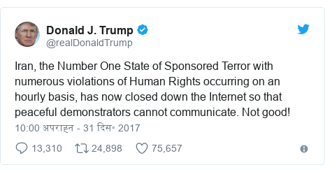 ट्विटर पोस्ट @realDonaldTrump: Iran, the Number One State of Sponsored Terror with numerous violations of Human Rights occurring on an hourly basis, has now closed down the Internet so that peaceful demonstrators cannot communicate. Not good!