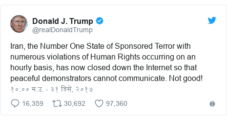 Twitter post by @realDonaldTrump: Iran, the Number One State of Sponsored Terror with numerous violations of Human Rights occurring on an hourly basis, has now closed down the Internet so that peaceful demonstrators cannot communicate. Not good!