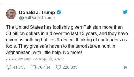 @realDonaldTrump এর টুইটার পোস্ট: The United States has foolishly given Pakistan more than 33 billion dollars in aid over the last 15 years, and they have given us nothing but lies & deceit, thinking of our leaders as fools. They give safe haven to the terrorists we hunt in Afghanistan, with little help. No more!