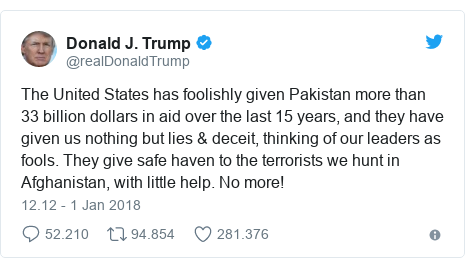 Twitter pesan oleh @realDonaldTrump: The United States has foolishly given Pakistan more than 33 billion dollars in aid over the last 15 years, and they have given us nothing but lies & deceit, thinking of our leaders as fools. They give safe haven to the terrorists we hunt in Afghanistan, with little help. No more!