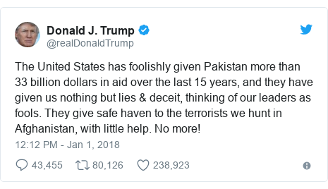 Twitter waxaa daabacay @realDonaldTrump: The United States has foolishly given Pakistan more than 33 billion dollars in aid over the last 15 years, and they have given us nothing but lies & deceit, thinking of our leaders as fools. They give safe haven to the terrorists we hunt in Afghanistan, with little help. No more!