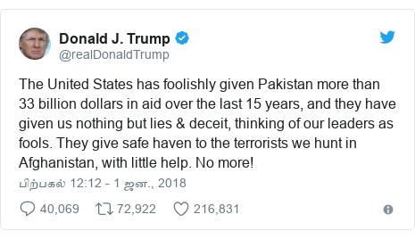 டுவிட்டர் இவரது பதிவு @realDonaldTrump: The United States has foolishly given Pakistan more than 33 billion dollars in aid over the last 15 years, and they have given us nothing but lies & deceit, thinking of our leaders as fools. They give safe haven to the terrorists we hunt in Afghanistan, with little help. No more!