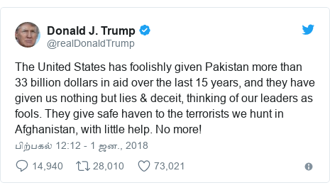 டுவிட்டர் இவரது பதிவு @realDonaldTrump: The United States has foolishly given Pakistan more than 33 billion dollars in aid over the last 15 years, and they have given us nothing but lies & deceit, thinking of our leaders as fools. They give safe haven to the terrorists we hunt in Afghanistan, with little help. No more!
