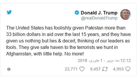 ٹوئٹر پوسٹس @realDonaldTrump کے حساب سے: The United States has foolishly given Pakistan more than 33 billion dollars in aid over the last 15 years, and they have given us nothing but lies & deceit, thinking of our leaders as fools. They give safe haven to the terrorists we hunt in Afghanistan, with little help. No more!