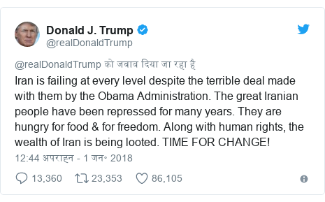 ट्विटर पोस्ट @realDonaldTrump: Iran is failing at every level despite the terrible deal made with them by the Obama Administration. The great Iranian people have been repressed for many years. They are hungry for food & for freedom. Along with human rights, the wealth of Iran is being looted. TIME FOR CHANGE!
