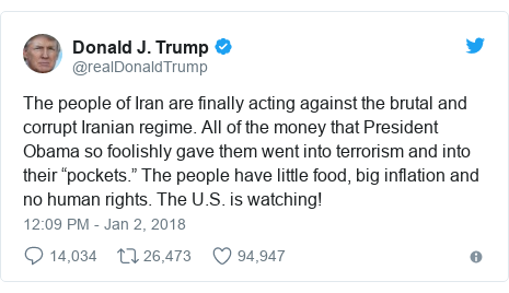 "Twitter post by @realDonaldTrump: The people of Iran are finally acting against the brutal and corrupt Iranian regime. All of the money that President Obama so foolishly gave them went into terrorism and into their ""pockets."" The people have little food, big inflation and no human rights. The U.S. is watching!"