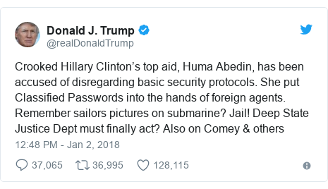 Twitter post by @realDonaldTrump: Crooked Hillary Clinton's top aid, Huma Abedin, has been accused of disregarding basic security protocols. She put Classified Passwords into the hands of foreign agents. Remember sailors pictures on submarine? Jail! Deep State Justice Dept must finally act? Also on Comey & others